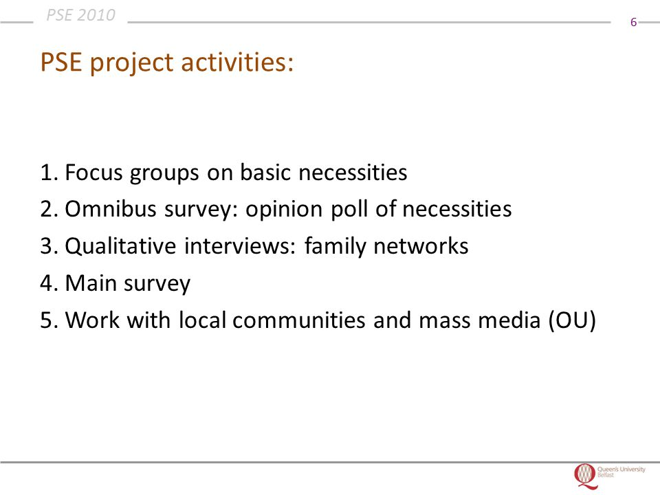 6 PSE 2010 PSE project activities: 1.Focus groups on basic necessities 2.Omnibus survey: opinion poll of necessities 3.Qualitative interviews: family