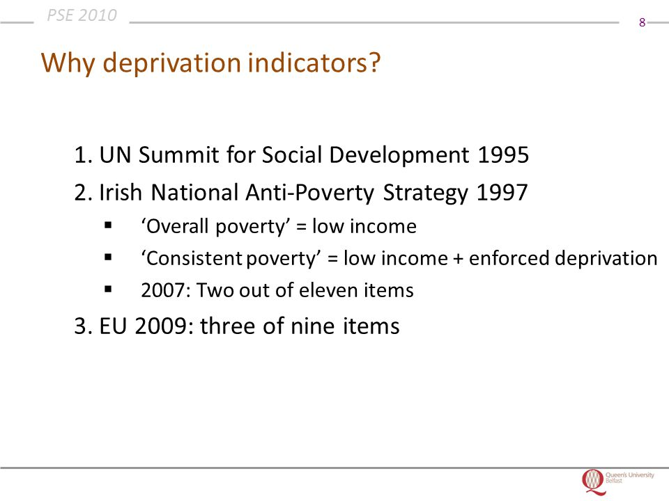 8 PSE 2010 Why deprivation indicators? 1.UN Summit for Social Development 1995 2.Irish National Anti-Poverty Strategy 1997  'Overall poverty' = low i