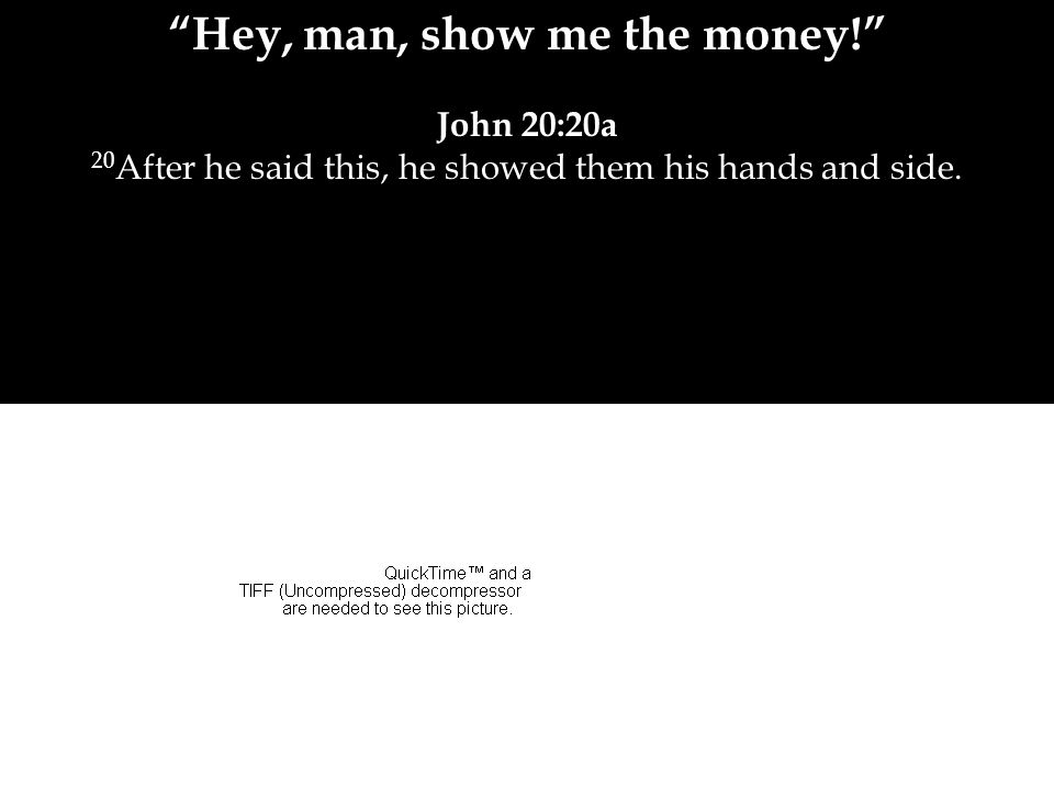 Hey, man, show me the money! John 20:20a 20 After he said this, he showed them his hands and side.