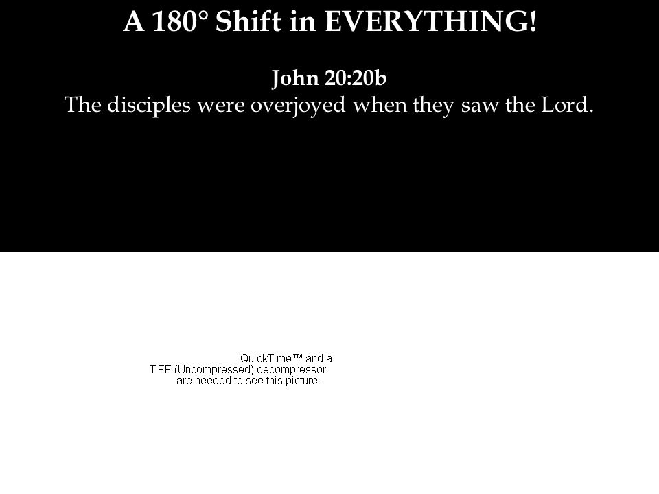 A 180° Shift in EVERYTHING! John 20:20b The disciples were overjoyed when they saw the Lord.