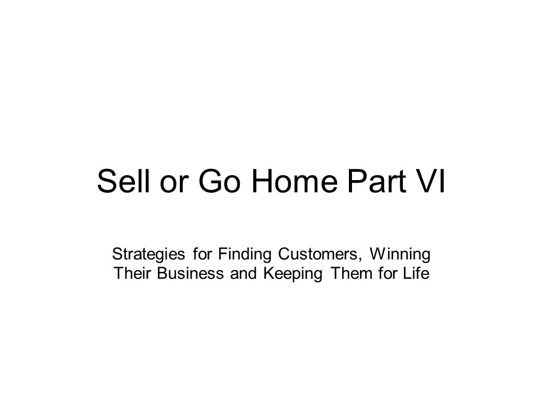 Sell or Go Home Part VI Strategies for Finding Customers, Winning Their Business and Keeping Them for Life