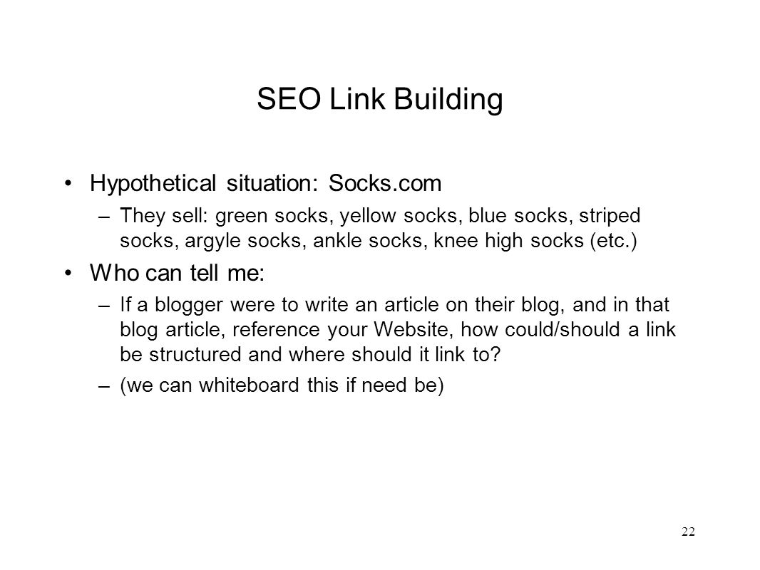 SEO Link Building Hypothetical situation: Socks.com –They sell: green socks, yellow socks, blue socks, striped socks, argyle socks, ankle socks, knee high socks (etc.) Who can tell me: –If a blogger were to write an article on their blog, and in that blog article, reference your Website, how could/should a link be structured and where should it link to.