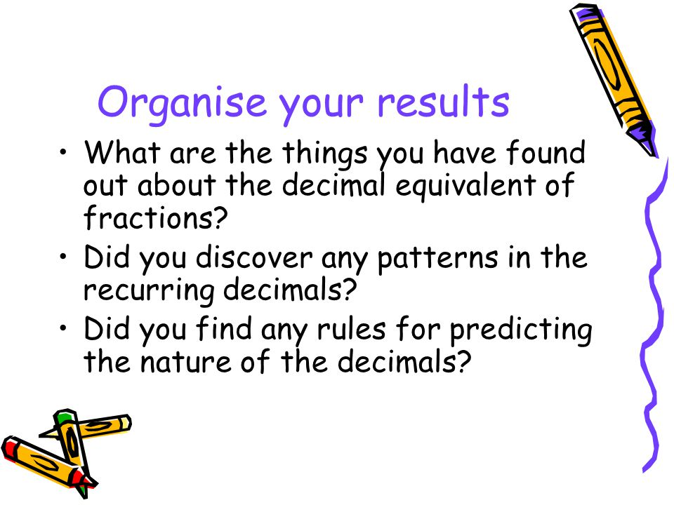 Organise your results What are the things you have found out about the decimal equivalent of fractions? Did you discover any patterns in the recurring