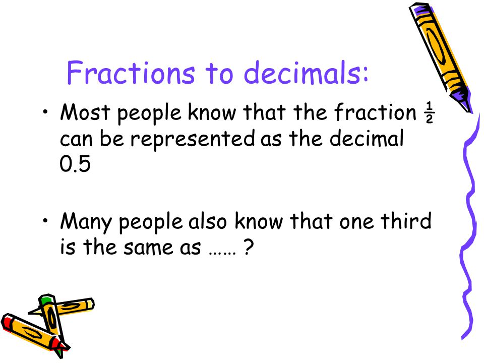 Fractions to decimals: Most people know that the fraction ½ can be represented as the decimal 0.5 Many people also know that one third is the same as