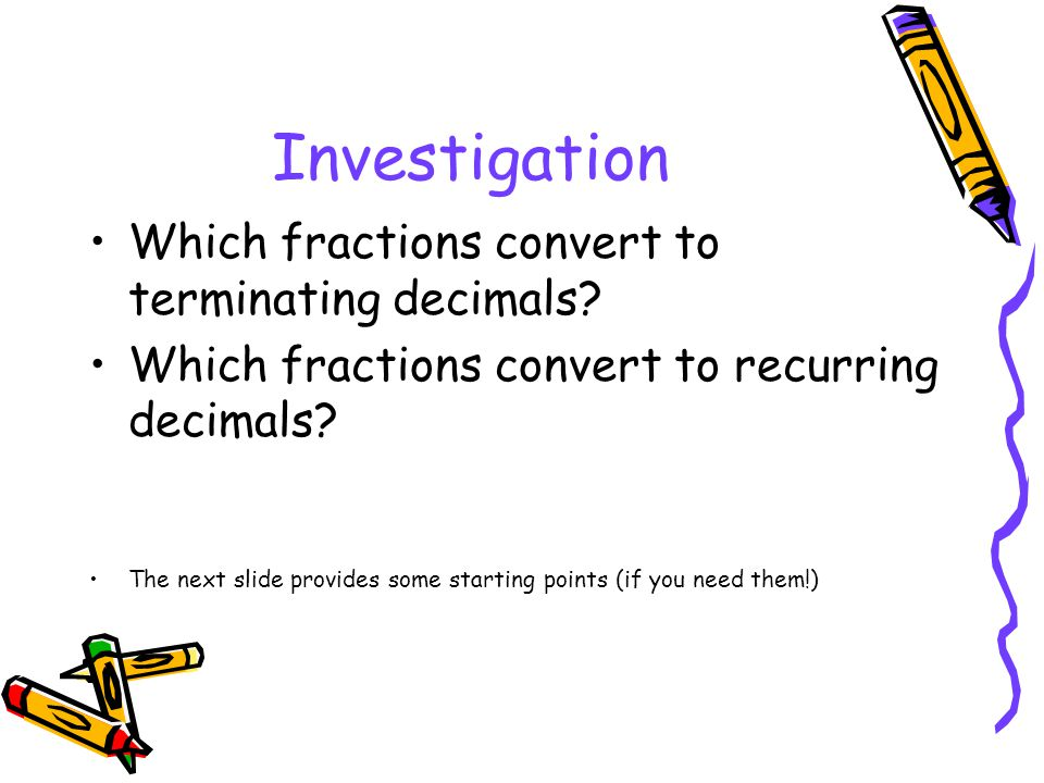 Investigation Which fractions convert to terminating decimals? Which fractions convert to recurring decimals? The next slide provides some starting po