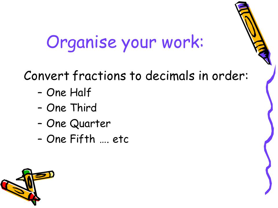 Organise your work: Convert fractions to decimals in order: –One Half –One Third –One Quarter –One Fifth …. etc