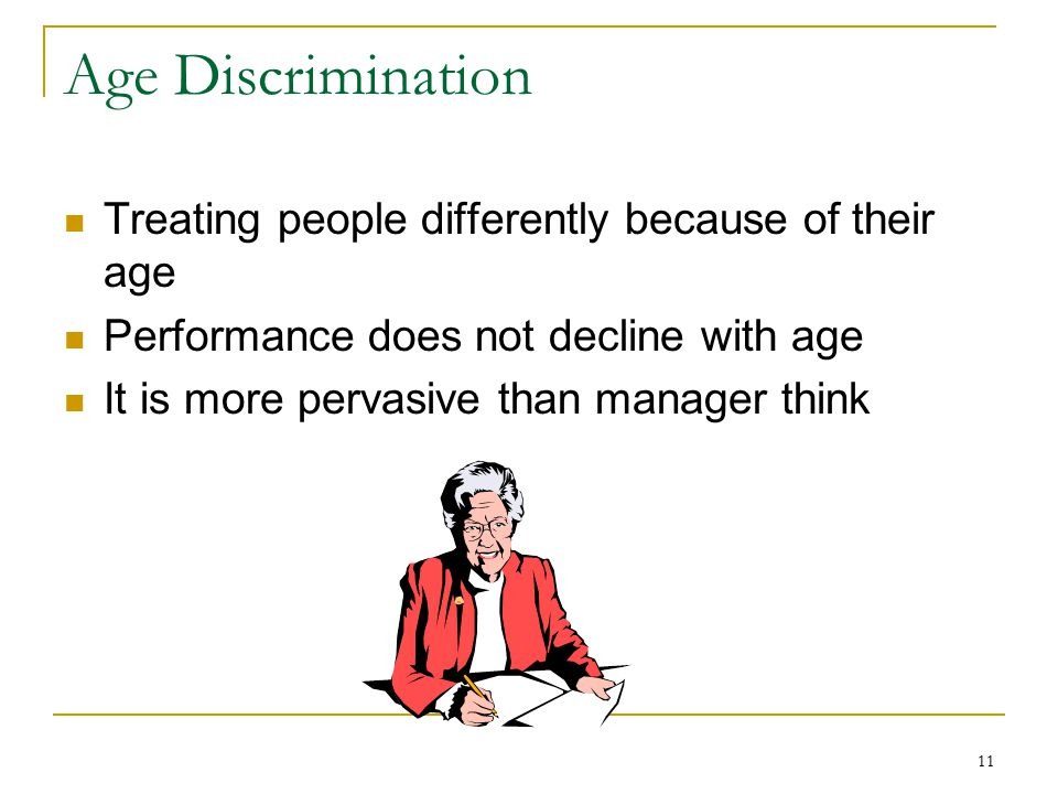 11 Age Discrimination Treating people differently because of their age Performance does not decline with age It is more pervasive than manager think