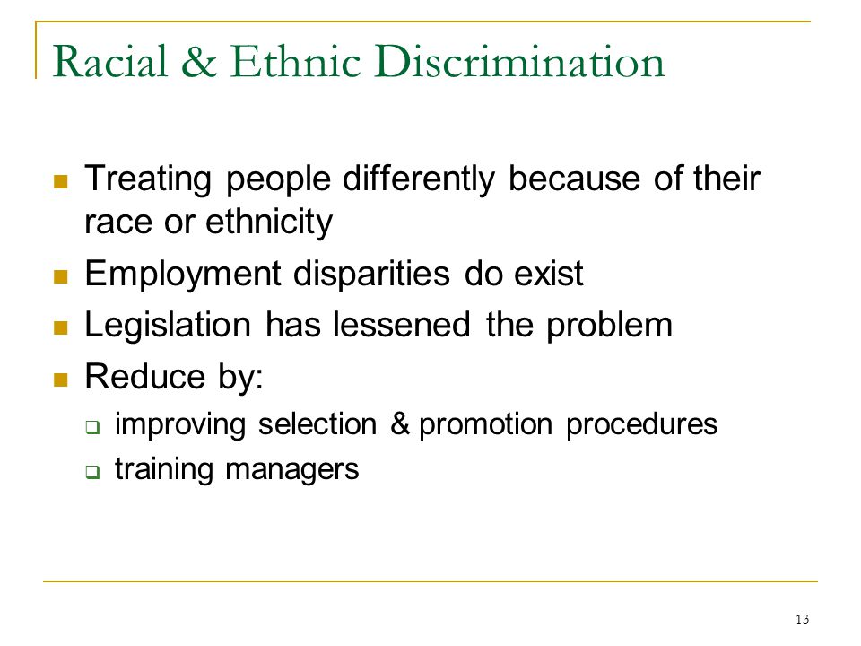 13 Racial & Ethnic Discrimination Treating people differently because of their race or ethnicity Employment disparities do exist Legislation has lessened the problem Reduce by:  improving selection & promotion procedures  training managers