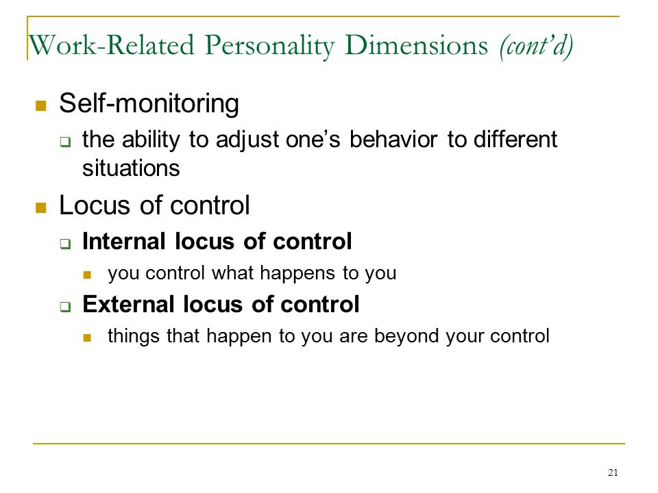 21 Work-Related Personality Dimensions (cont'd) Self-monitoring  the ability to adjust one's behavior to different situations Locus of control  Internal locus of control you control what happens to you  External locus of control things that happen to you are beyond your control