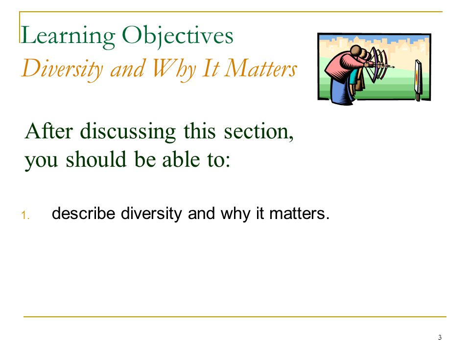 3 After discussing this section, you should be able to: Learning Objectives Diversity and Why It Matters 1.
