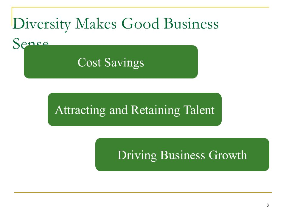 8 Diversity Makes Good Business Sense Cost Savings Attracting and Retaining Talent Driving Business Growth