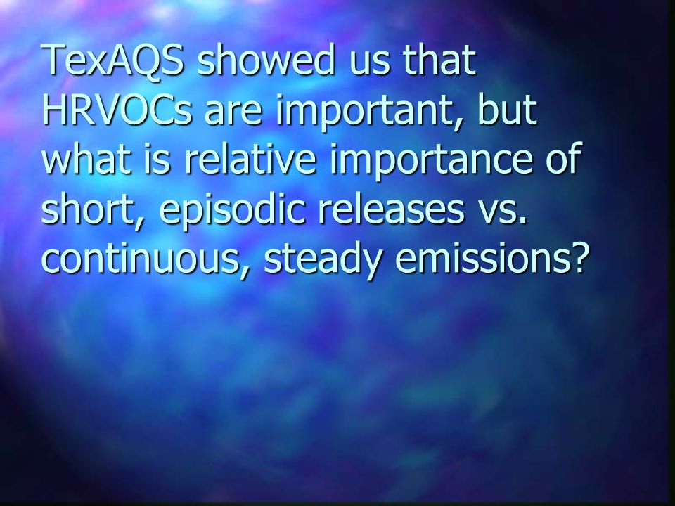 TexAQS showed us that HRVOCs are important, but what is relative importance of short, episodic releases vs. continuous, steady emissions?