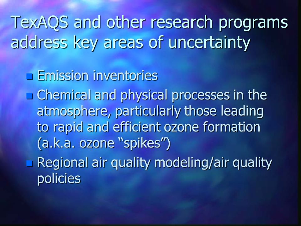 TexAQS and other research programs address key areas of uncertainty n Emission inventories n Chemical and physical processes in the atmosphere, partic