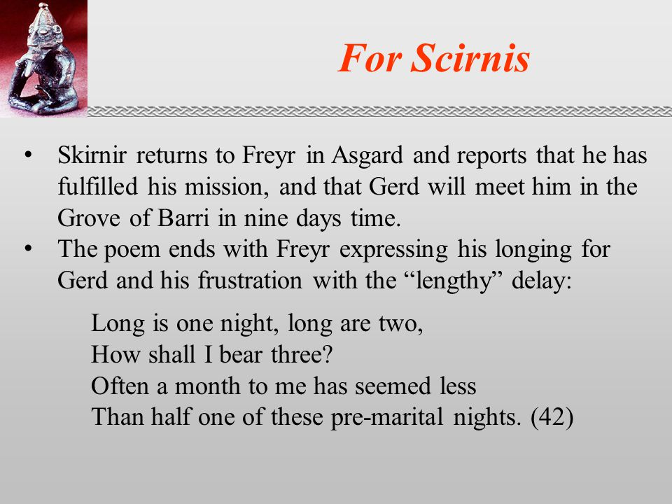 For Scirnis Skirnir returns to Freyr in Asgard and reports that he has fulfilled his mission, and that Gerd will meet him in the Grove of Barri in nine days time.