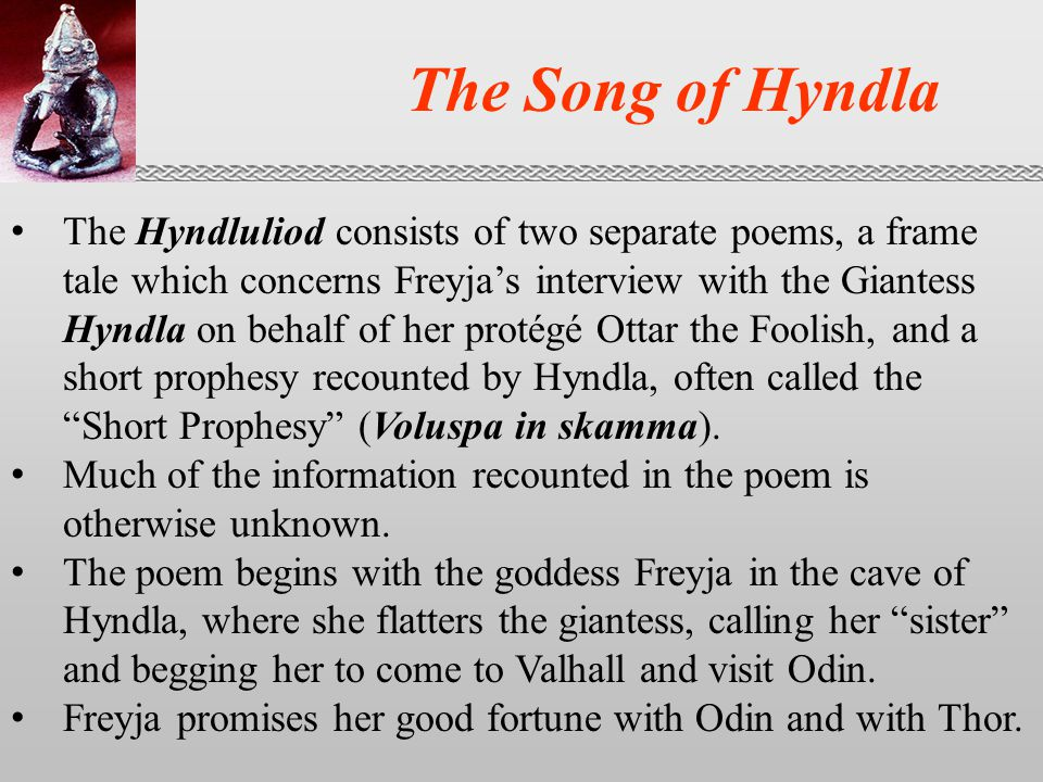 The Song of Hyndla The Hyndluliod consists of two separate poems, a frame tale which concerns Freyja's interview with the Giantess Hyndla on behalf of her protégé Ottar the Foolish, and a short prophesy recounted by Hyndla, often called the Short Prophesy (Voluspa in skamma).