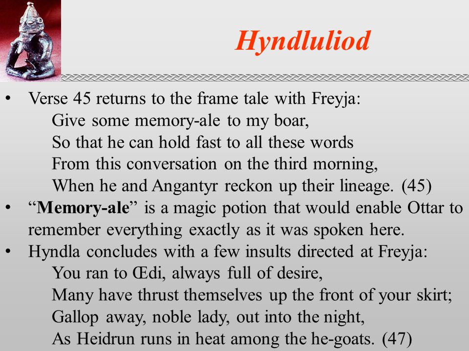 Hyndluliod Verse 45 returns to the frame tale with Freyja: Give some memory-ale to my boar, So that he can hold fast to all these words From this conversation on the third morning, When he and Angantyr reckon up their lineage.