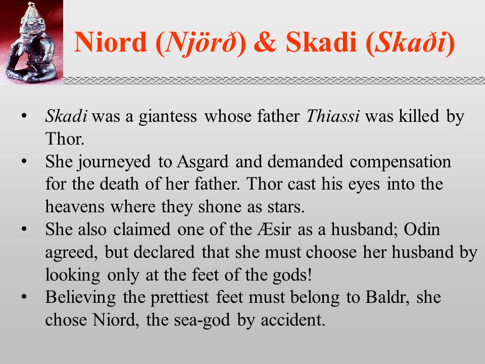 Niord (Njörð) & Skadi (Skaði) Skadi was a giantess whose father Thiassi was killed by Thor.