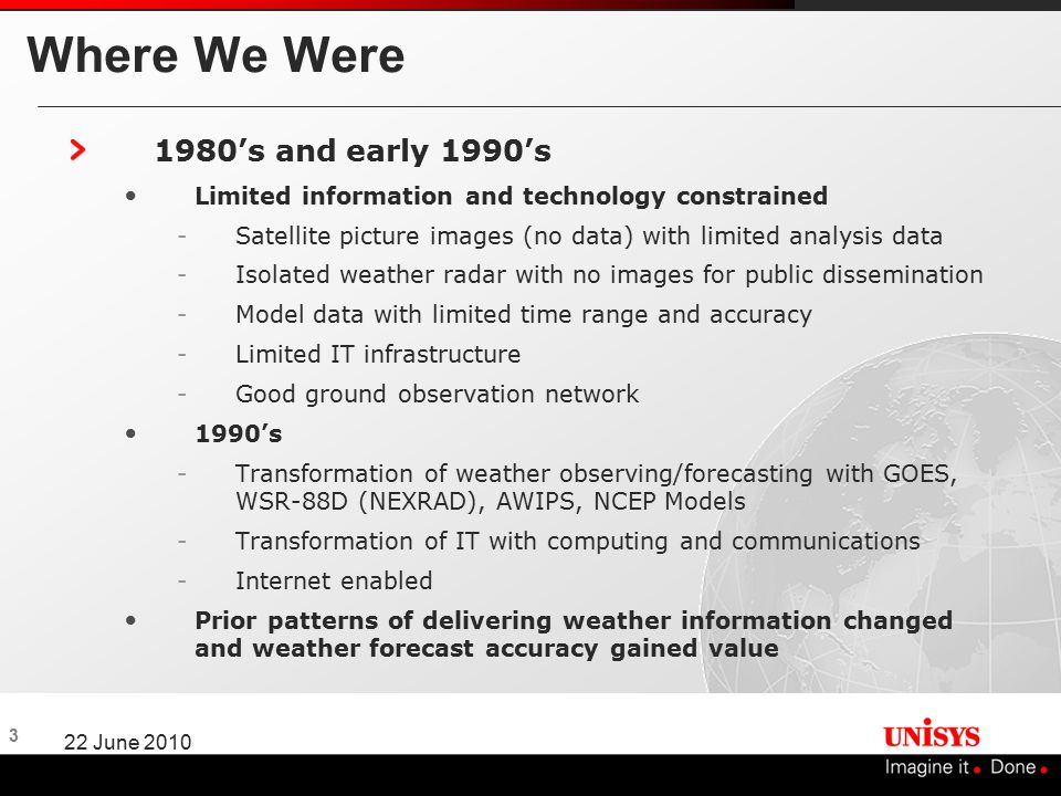 3 22 June 2010 Where We Were 1980's and early 1990's Limited information and technology constrained -Satellite picture images (no data) with limited analysis data -Isolated weather radar with no images for public dissemination -Model data with limited time range and accuracy -Limited IT infrastructure -Good ground observation network 1990's -Transformation of weather observing/forecasting with GOES, WSR-88D (NEXRAD), AWIPS, NCEP Models -Transformation of IT with computing and communications -Internet enabled Prior patterns of delivering weather information changed and weather forecast accuracy gained value