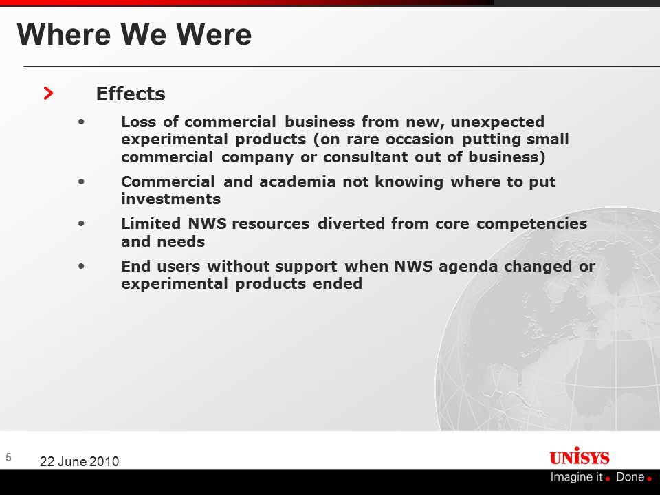 5 22 June 2010 Where We Were Effects Loss of commercial business from new, unexpected experimental products (on rare occasion putting small commercial company or consultant out of business) Commercial and academia not knowing where to put investments Limited NWS resources diverted from core competencies and needs End users without support when NWS agenda changed or experimental products ended