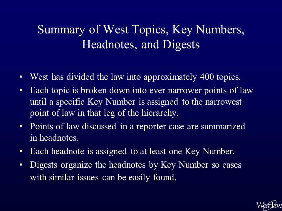 Summary of West Topics, Key Numbers, Headnotes, and Digests West has divided the law into approximately 400 topics.
