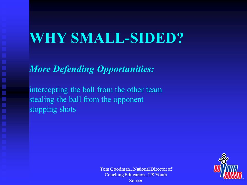 Tom Goodman...National Director of Coaching Education...US Youth Soccer WHY SMALL-SIDED? More Defending Opportunities: intercepting the ball from the