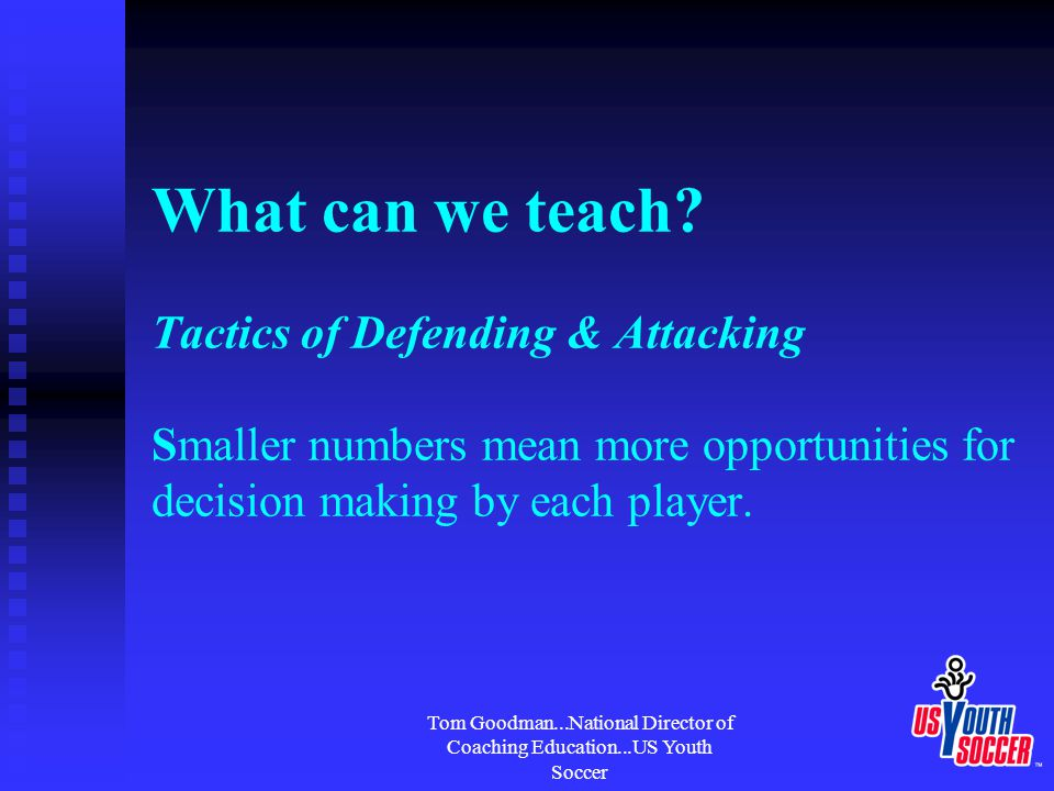 Tom Goodman...National Director of Coaching Education...US Youth Soccer What can we teach? Tactics of Defending & Attacking Smaller numbers mean more