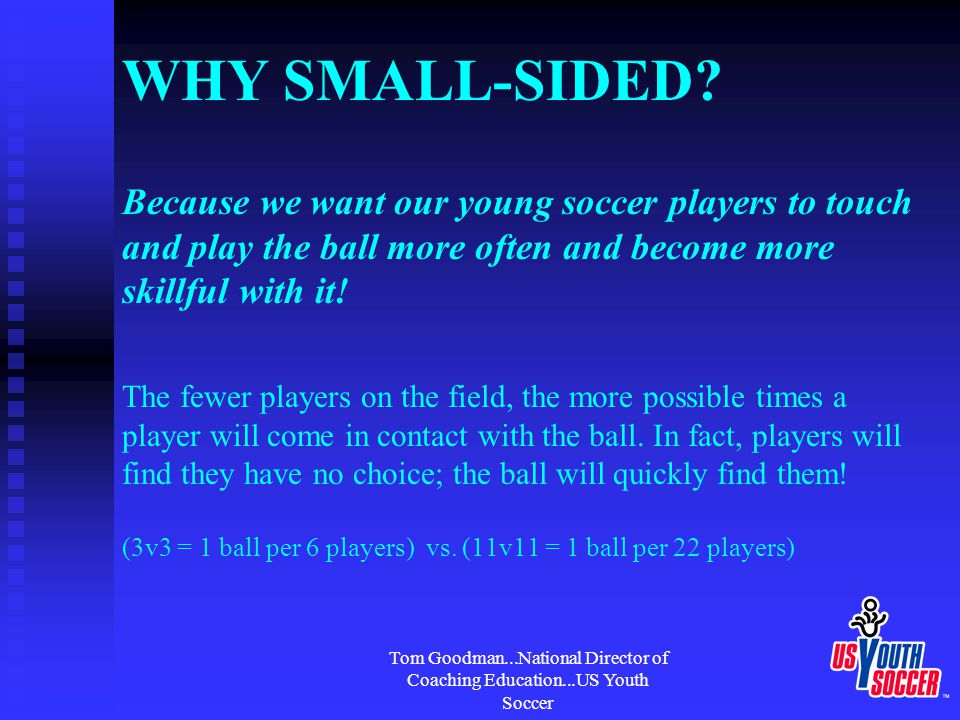 Tom Goodman...National Director of Coaching Education...US Youth Soccer WHY SMALL-SIDED? Because we want our young soccer players to touch and play th