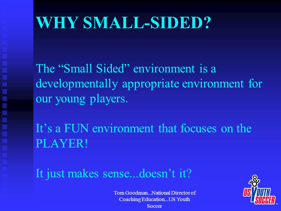 """Tom Goodman...National Director of Coaching Education...US Youth Soccer WHY SMALL-SIDED? The """"Small Sided"""" environment is a developmentally appropriat"""