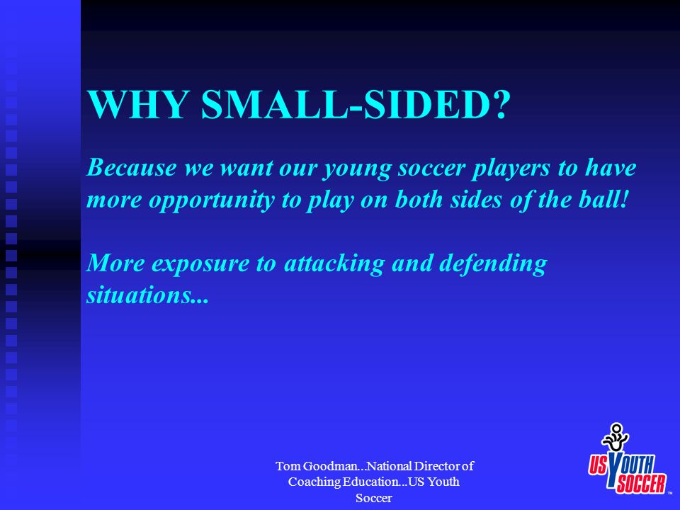Tom Goodman...National Director of Coaching Education...US Youth Soccer Modifying the Game US Youth Soccer recommends: Under 12's play 8v8 (with a goalkeeper) Field Size:70 yds x 50 ydsBall: #4 Under 13 and older play FIFA rules Field Size:110 yds x 70 ydsBall: #5