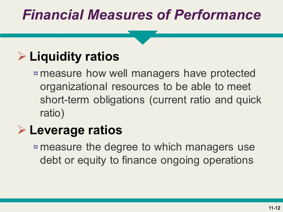 11-12 Financial Measures of Performance  Liquidity ratios ≈ measure how well managers have protected organizational resources to be able to meet short-term obligations (current ratio and quick ratio)  Leverage ratios ≈ measure the degree to which managers use debt or equity to finance ongoing operations