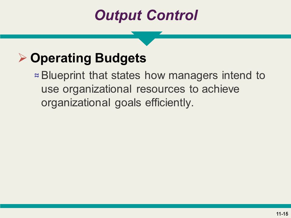 11-15 Output Control  Operating Budgets ≈ Blueprint that states how managers intend to use organizational resources to achieve organizational goals efficiently.