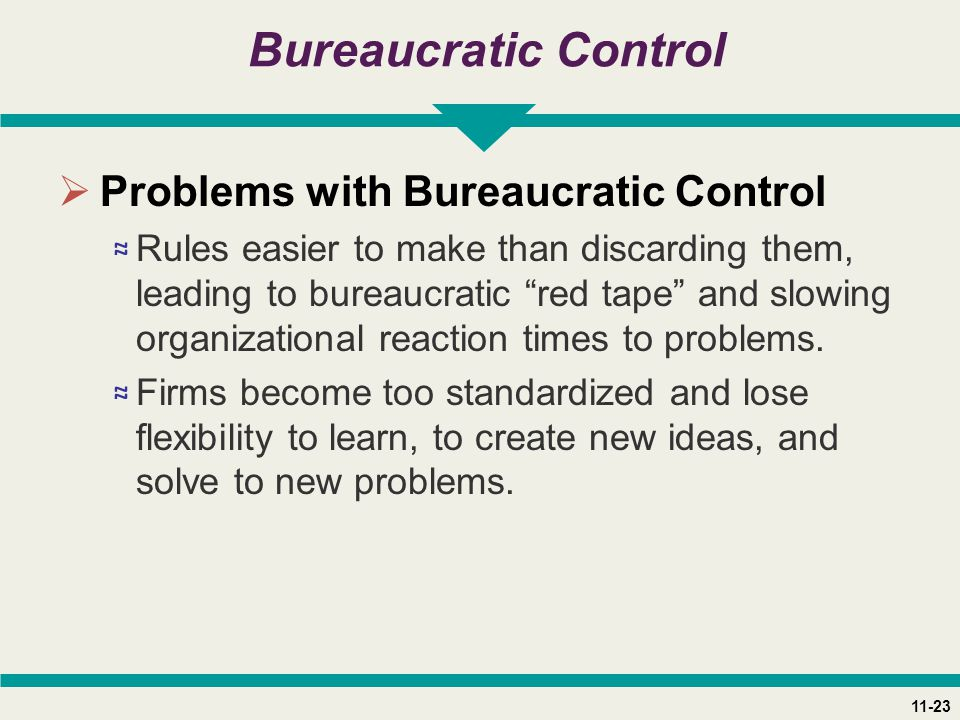 11-23 Bureaucratic Control  Problems with Bureaucratic Control ≈ Rules easier to make than discarding them, leading to bureaucratic red tape and slowing organizational reaction times to problems.