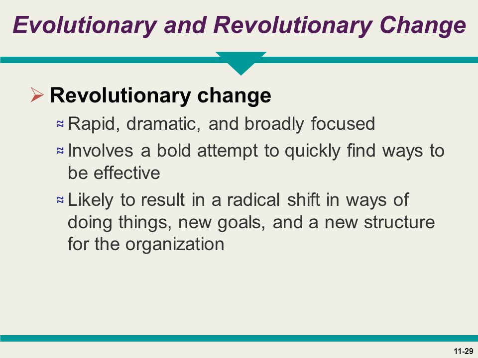 11-29 Evolutionary and Revolutionary Change  Revolutionary change ≈ Rapid, dramatic, and broadly focused ≈ Involves a bold attempt to quickly find ways to be effective ≈ Likely to result in a radical shift in ways of doing things, new goals, and a new structure for the organization