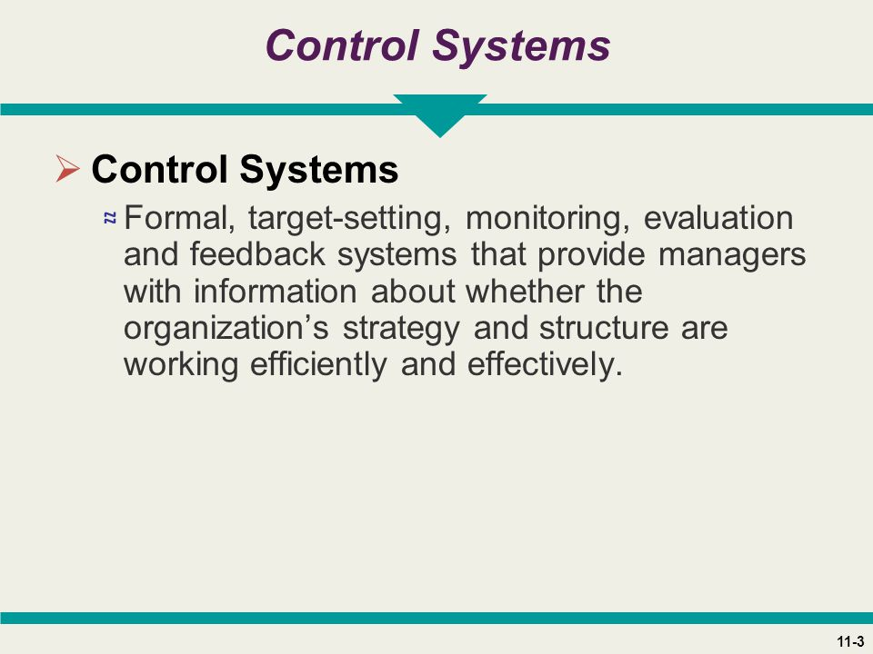 11-3 Control Systems  Control Systems ≈ Formal, target-setting, monitoring, evaluation and feedback systems that provide managers with information about whether the organization's strategy and structure are working efficiently and effectively.