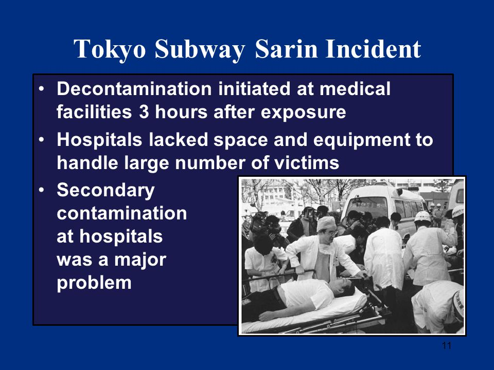 11 Tokyo Subway Sarin Incident Decontamination initiated at medical facilities 3 hours after exposure Hospitals lacked space and equipment to handle large number of victims Secondary contamination at hospitals was a major problem