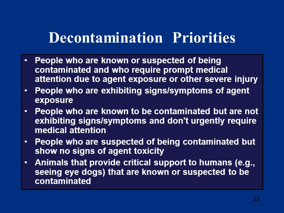 26 Decontamination Priorities People who are known or suspected of being contaminated and who require prompt medical attention due to agent exposure or other severe injury People who are exhibiting signs/symptoms of agent exposure People who are known to be contaminated but are not exhibiting signs/symptoms and don t urgently require medical attention People who are suspected of being contaminated but show no signs of agent toxicity Animals that provide critical support to humans (e.g., seeing eye dogs) that are known or suspected to be contaminated