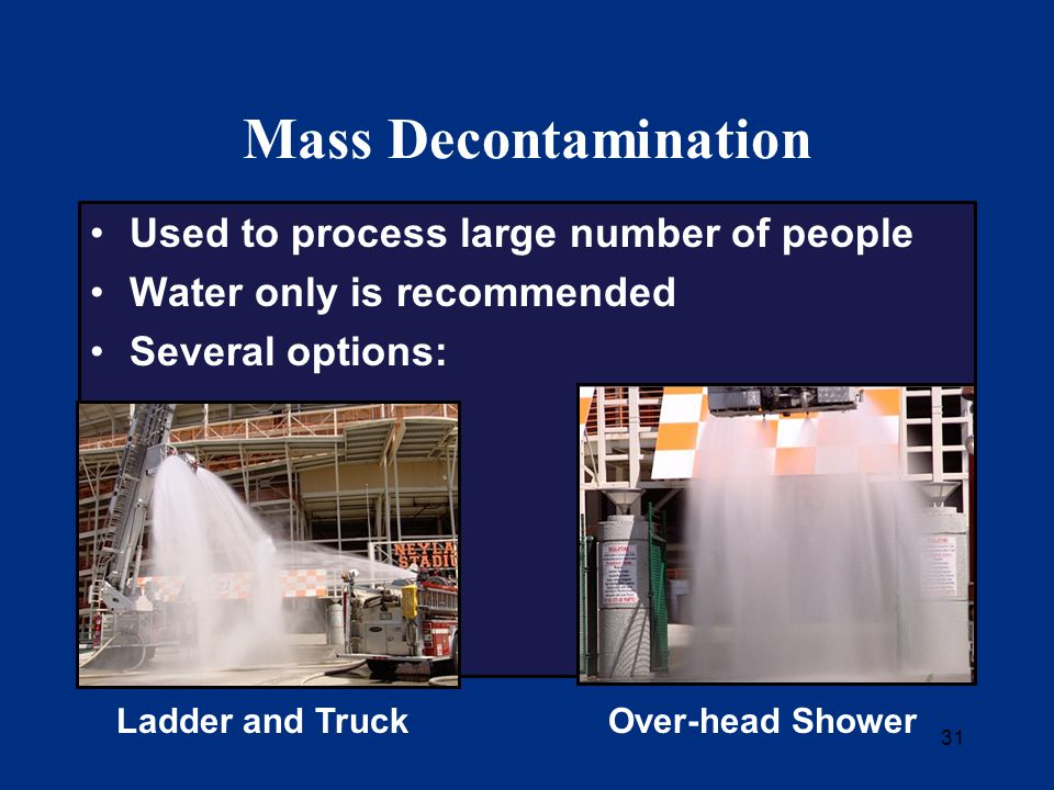 31 Mass Decontamination Used to process large number of people Water only is recommended Several options: Ladder and TruckOver-head Shower