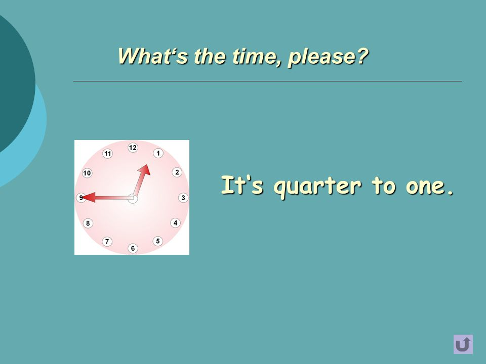 It's quarter to one. What's the time, please