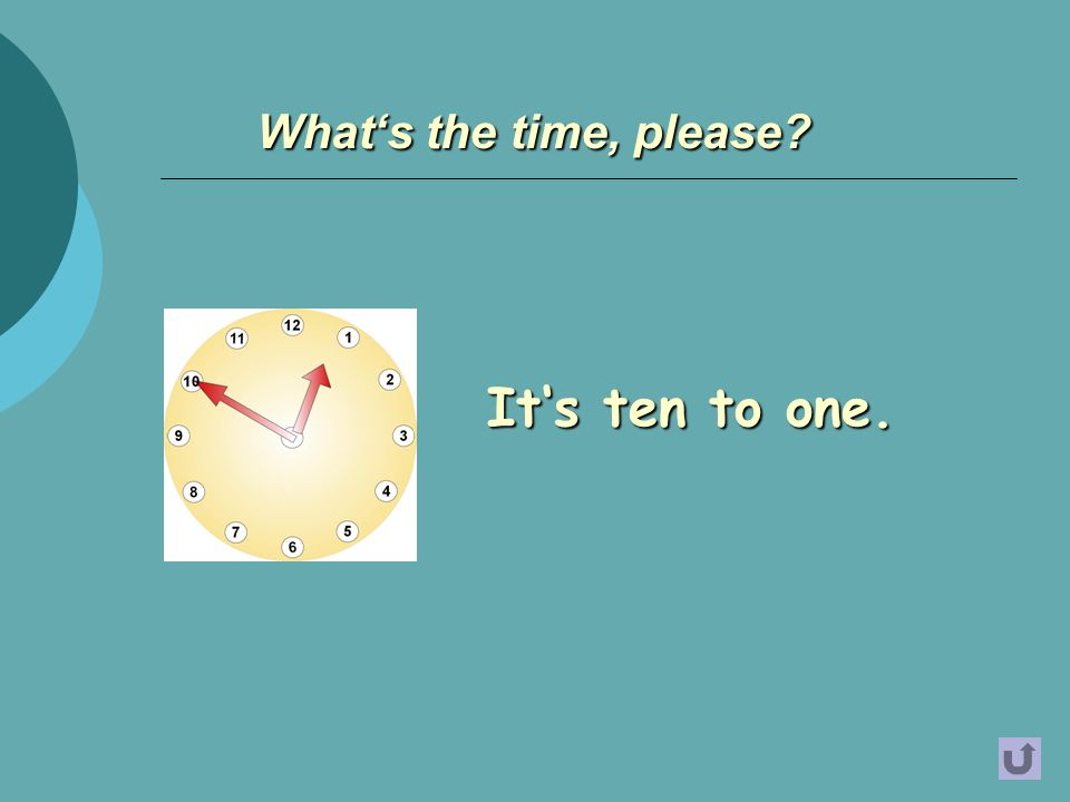It's ten to one. What's the time, please