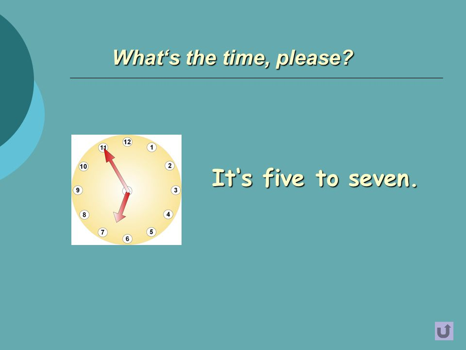 It's five to seven. What's the time, please?