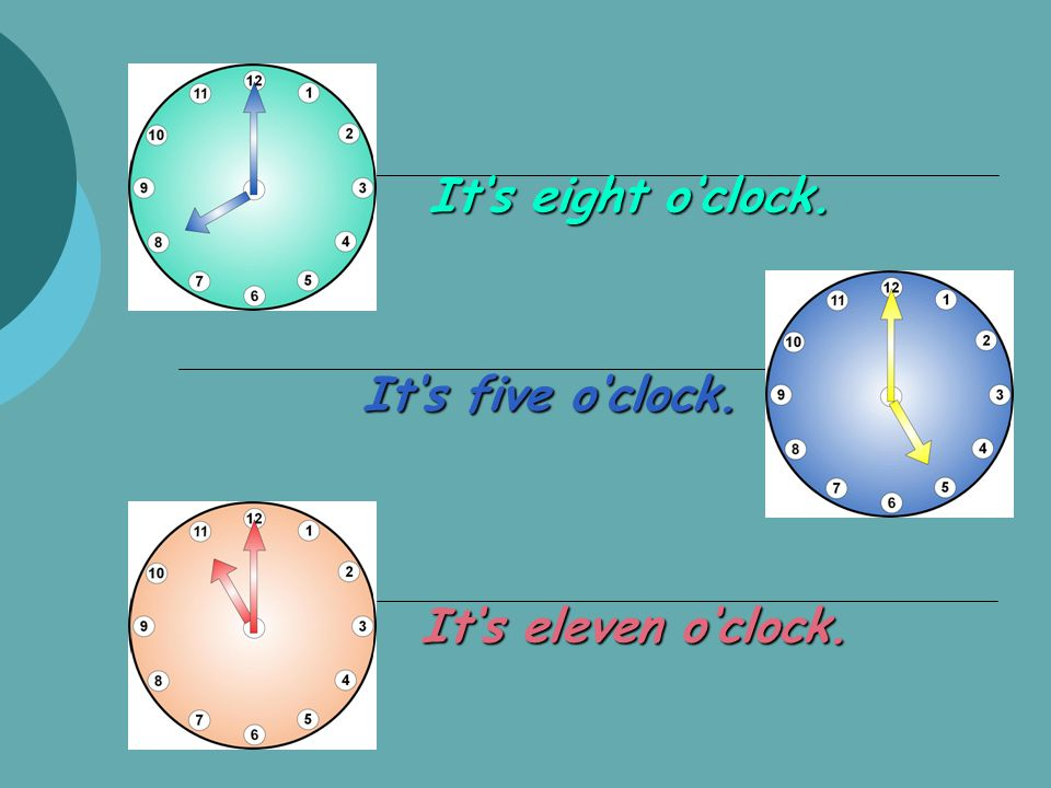It's eight o'clock. It's eleven o'clock. It's five o'clock.