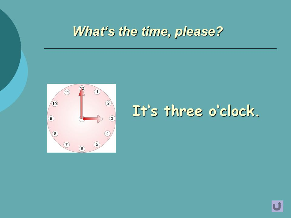 It's three o'clock. What's the time, please?