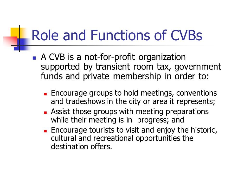 Role and Functions of CVBs A CVB is a not-for-profit organization supported by transient room tax, government funds and private membership in order to: Encourage groups to hold meetings, conventions and tradeshows in the city or area it represents; Assist those groups with meeting preparations while their meeting is in progress; and Encourage tourists to visit and enjoy the historic, cultural and recreational opportunities the destination offers.