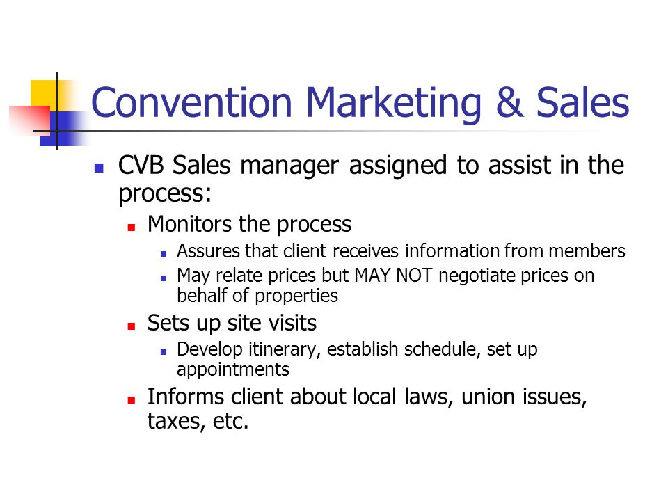 Convention Marketing & Sales CVB Sales manager assigned to assist in the process: Monitors the process Assures that client receives information from members May relate prices but MAY NOT negotiate prices on behalf of properties Sets up site visits Develop itinerary, establish schedule, set up appointments Informs client about local laws, union issues, taxes, etc.