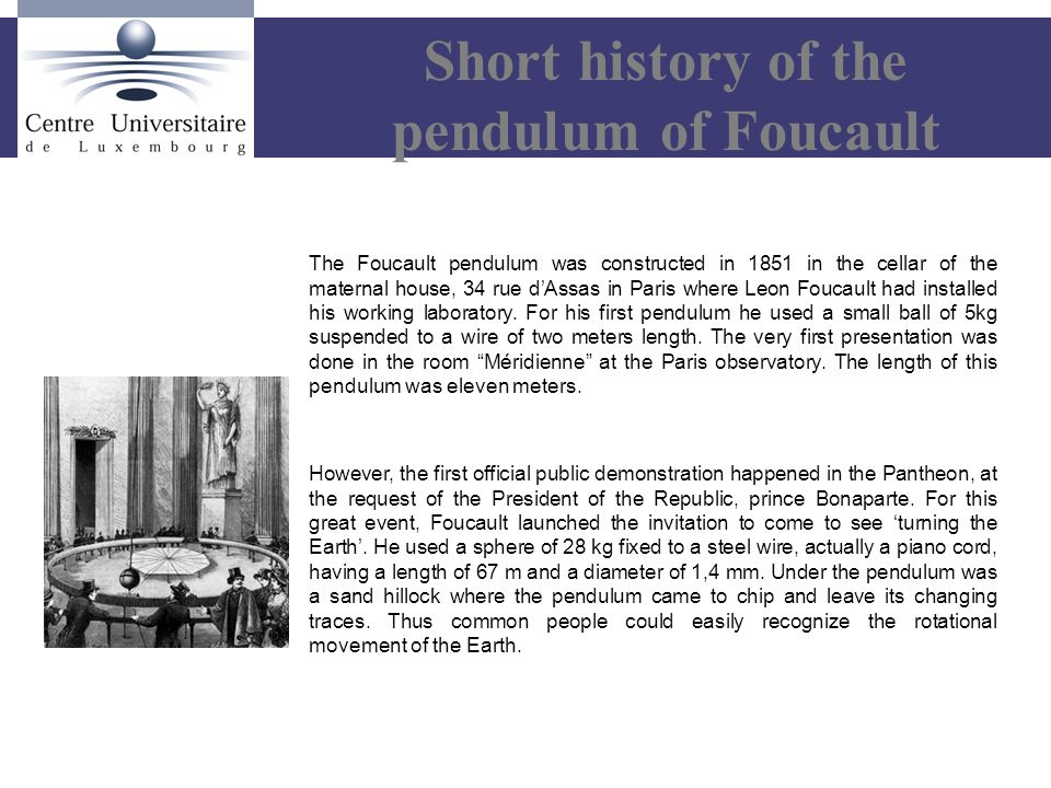 The Foucault pendulum was constructed in 1851 in the cellar of the maternal house, 34 rue d'Assas in Paris where Leon Foucault had installed his working laboratory.