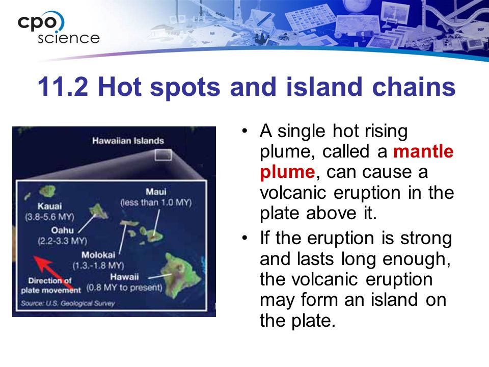 11.2 Hot spots and island chains A single hot rising plume, called a mantle plume, can cause a volcanic eruption in the plate above it.
