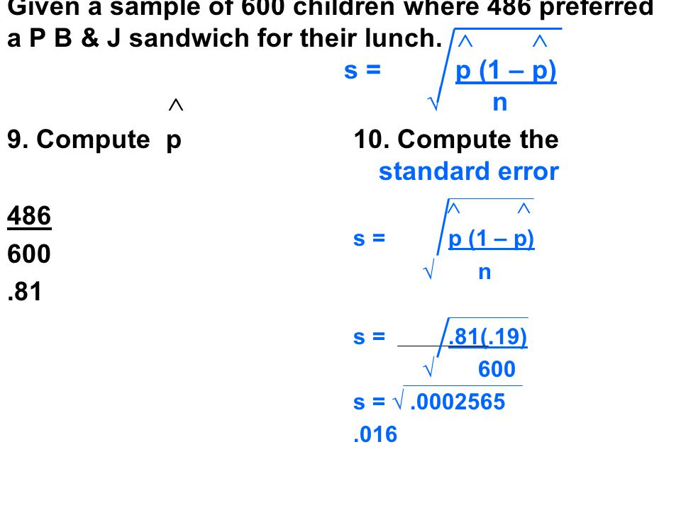 Given a sample of 600 children where 486 preferred a P B & J sandwich for their lunch.   s = p (1 – p)  √ n 9. Compute p 486 600.81 10. Compute the