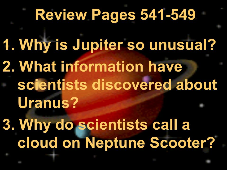 Review Pages 541-549 1. Why is Jupiter so unusual? 2. What information have scientists discovered about Uranus? 3. Why do scientists call a cloud on N