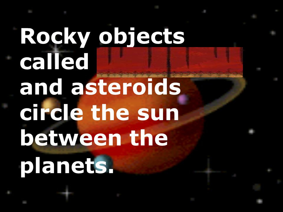 Rocky objects called meteoroids and asteroids circle the sun between the planets.