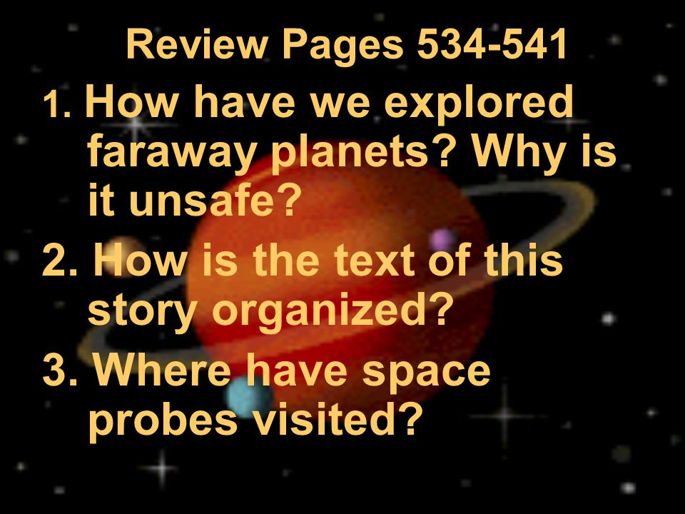Review Pages 534-541 1. How have we explored faraway planets? Why is it unsafe? 2. How is the text of this story organized? 3. Where have space probes
